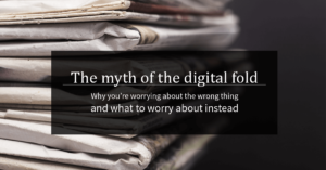 """A stack of newspaper, with the text """"The myth of the digital fold, why you're worrying about the wrong thing and what to worry about instead"""" in white on a black background."""